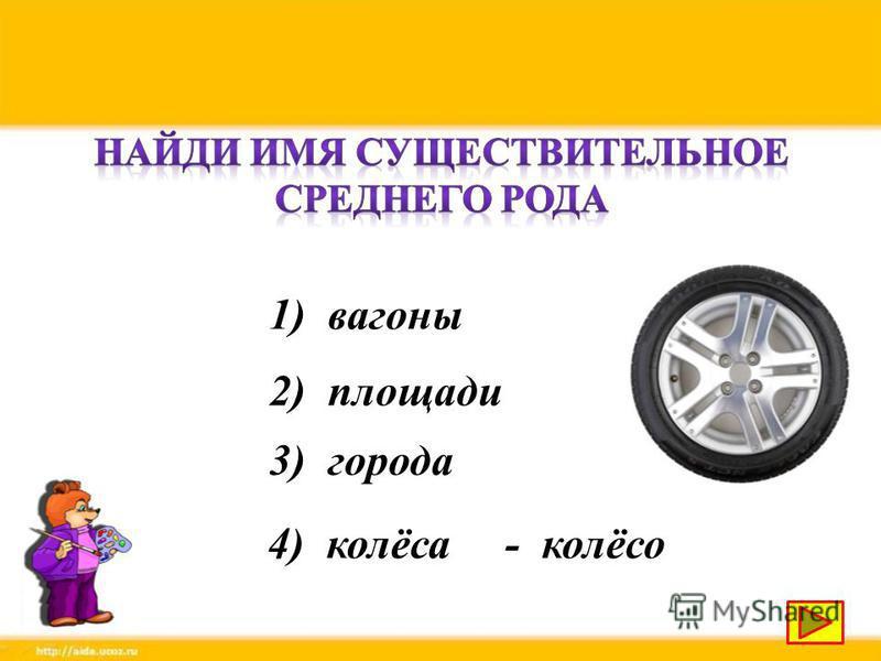 1) вагоны 2) площади 3) города 4) колёса- колёсо
