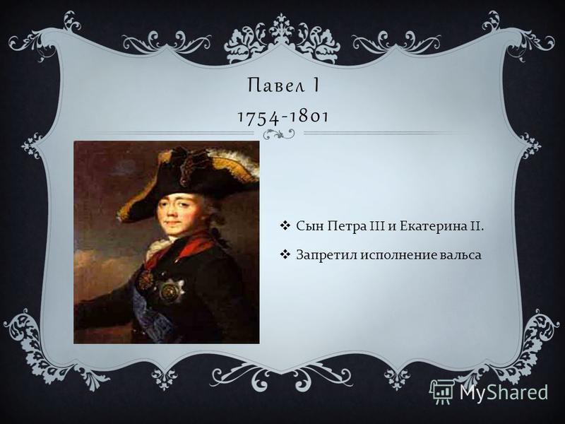 Павел I 1754-1801 Сын Петра III и Екатерина II. Запретил исполнение вальса