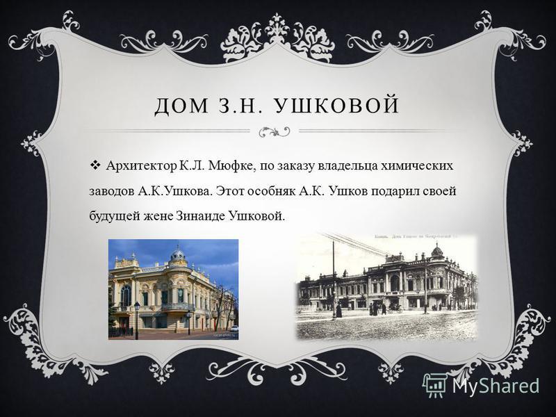 ДОМ З.Н. УШКОВОЙ Архитектор К.Л. Мюфке, по заказу владельца химических заводов А.К.Ушкова. Этот особняк А.К. Ушков подарил своей будущей жене Зинаиде Ушковой.