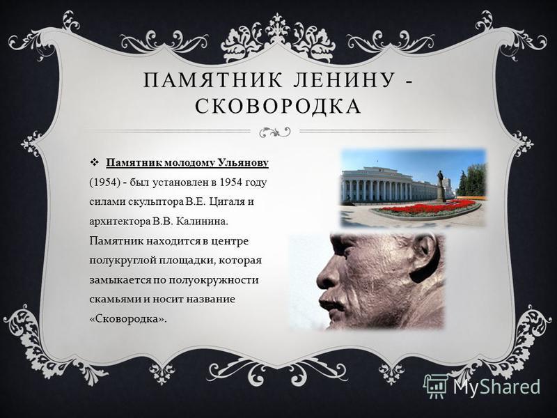 Памятник молодому Ульянову (1954) - был установлен в 1954 году силами скульптора В.Е. Цигаля и архитектора В.В. Калинина. Памятник находится в центре полукруглой площадки, которая замыкается по полуокружности скамьями и носит название « Сковородка ».