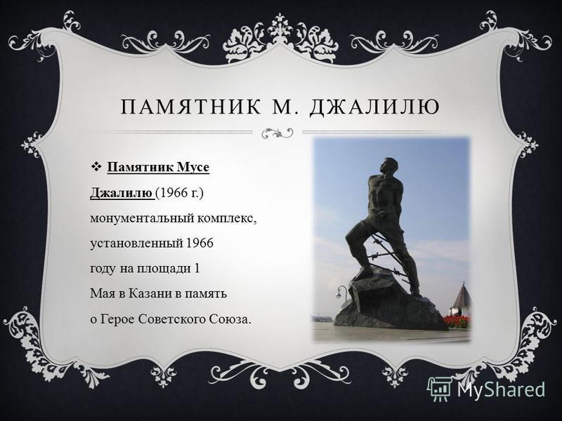 Памятник Мусе Джалилю (1966 г.) монументальный комплекс, установленный 1966 году на площади 1 Мая в Казани в память о Герое Советского Союза. ПАМЯТНИК М. ДЖАЛИЛЮ