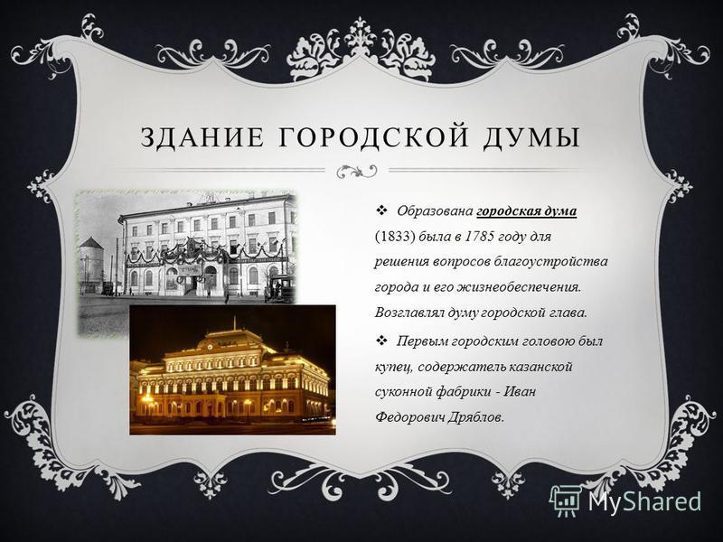 ЗДАНИЕ ГОРОДСКОЙ ДУМЫ Образована городская дума (1833) была в 1785 году для решения вопросов благоустройства города и его жизнеобеспечения. Возглавлял думу городской глава. Первым городским головою был купец, содержатель казанской суконной фабрики -