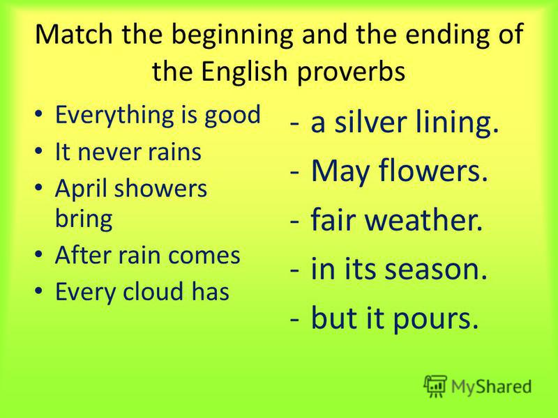 Match the beginning and the ending of the English proverbs Everything is good It never rains April showers bring After rain comes Every cloud has -a silver lining. -May flowers. -fair weather. -in its season. -but it pours.