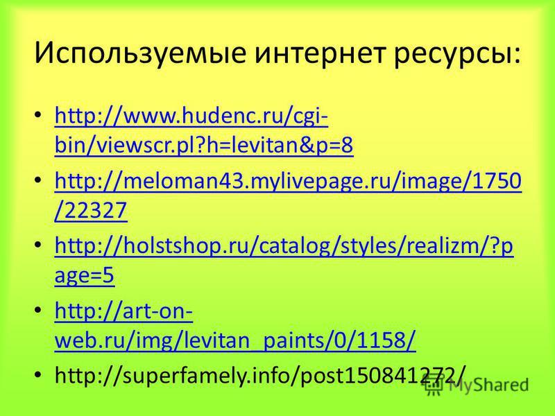 Используемые интернет ресурсы: http://www.hudenc.ru/cgi- bin/viewscr.pl?h=levitan&p=8 http://www.hudenc.ru/cgi- bin/viewscr.pl?h=levitan&p=8 http://meloman43.mylivepage.ru/image/1750 /22327 http://meloman43.mylivepage.ru/image/1750 /22327 http://hols