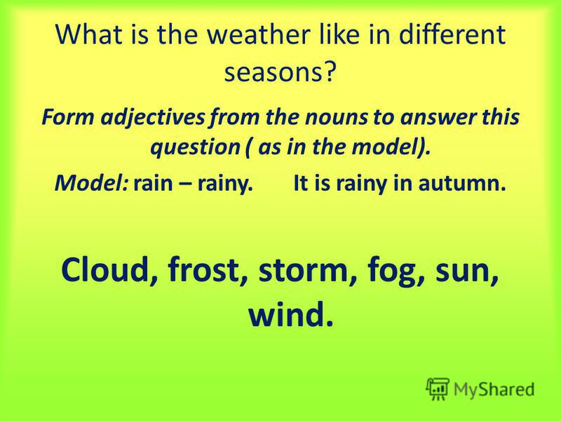 What is the weather like in different seasons? Form adjectives from the nouns to answer this question ( as in the model). Model: rain – rainy. It is rainy in autumn. Cloud, frost, storm, fog, sun, wind.