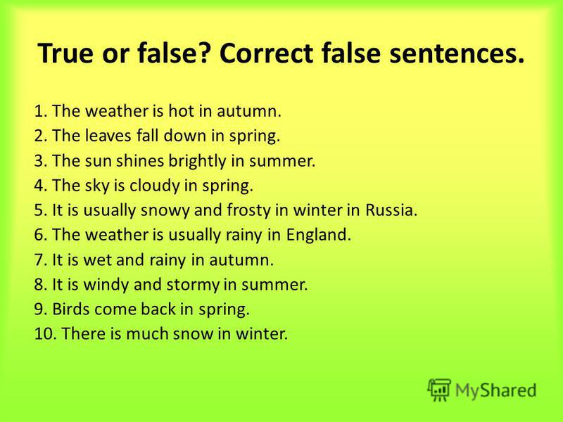 True or false? Correct false sentences. 1. The weather is hot in autumn. 2. The leaves fall down in spring. 3. The sun shines brightly in summer. 4. The sky is cloudy in spring. 5. It is usually snowy and frosty in winter in Russia. 6. The weather is