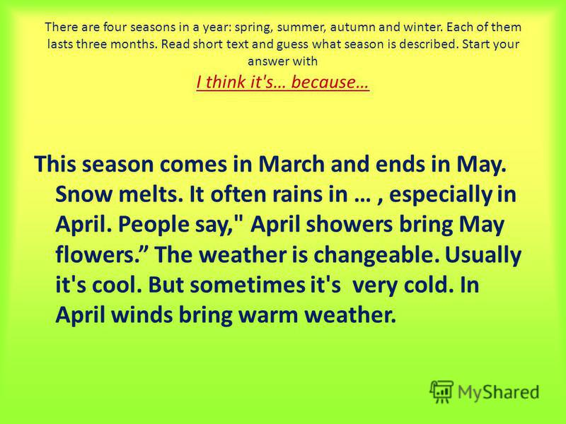 There are four seasons in a year: spring, summer, autumn and winter. Each of them lasts three months. Read short text and guess what season is described. Start your answer with I think it's… because… This season comes in March and ends in May. Snow m