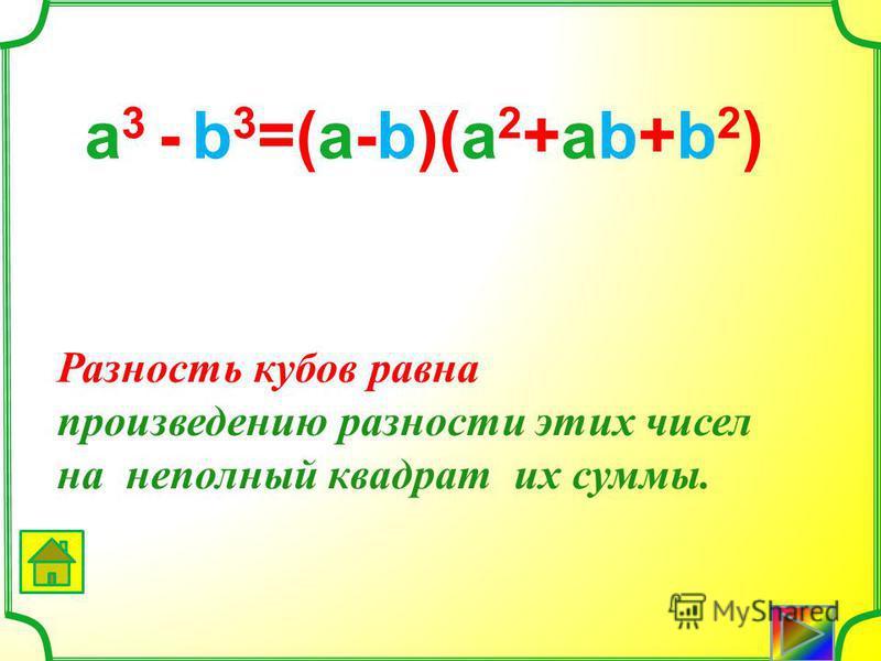 Сумма кубов ра вна произведению суммы этих чисел на неполный квадрат их разности. а 3 +b 3 =(а+b)(а 2 -аb+b 2 )