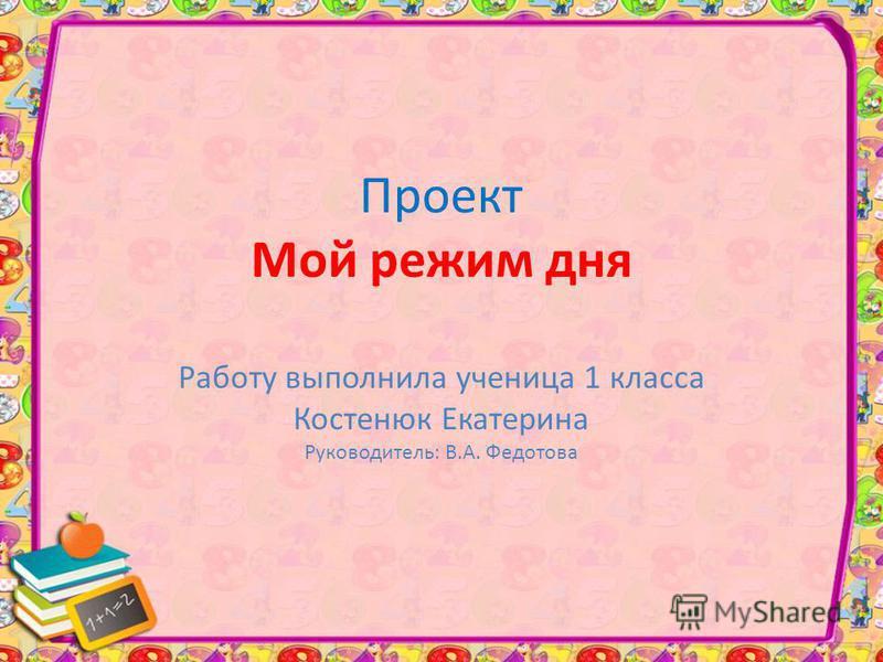 Проект Мой режим дня Работу выполнила ученица 1 класса Костенюк Екатерина Руководитель: В.А. Федотова