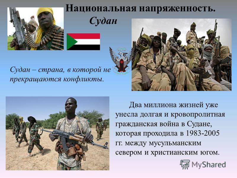 Национальная напряженность. Судан Судан – страна, в которой не прекращаются конфликты. Два миллиона жизней уже унесла долгая и кровопролитная гражданская война в Судане, которая проходила в 1983-2005 гг. между мусульманским севером и христианским юго