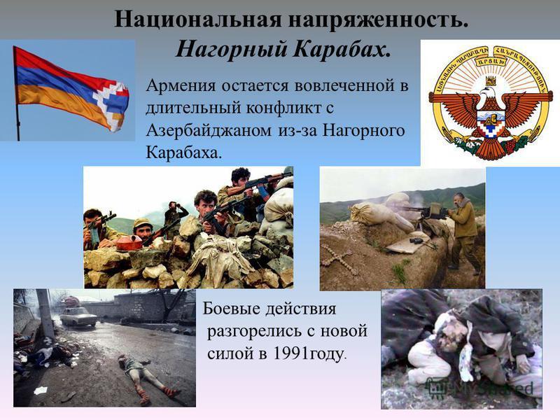 Национальная напряженность. Нагорный Карабах. Армения остается вовлеченной в длительный конфликт с Азербайджаном из-за Нагорного Карабаха. Боевые действия разгорелись с новой силой в 1991 году.