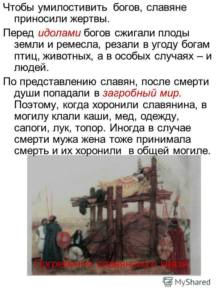 Чтобы умилостивить богов, славяне приносили жертвы. Перед идолами богов сжигали плоды земли и ремесла, резали в угоду богам птиц, животных, а в особых случаях – и людей. По представлению славян, после смерти души попадали в загробный мир. Поэтому, ко