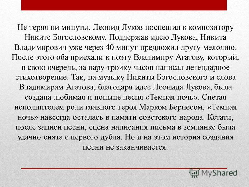 Не теряя ни минуты, Леонид Луков поспешил к композитору Никите Богословскому. Поддержав идею Лукова, Никита Владимирович уже через 40 минут предложил другу мелодию. После этого оба приехали к поэту Владимиру Агатову, который, в свою очередь, за пару-