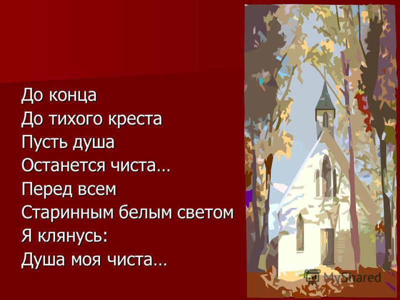 До конца До тихого креста Пусть душа Останется чиста… Перед всем Старинным белым светом Я клянусь: Душа моя чиста…