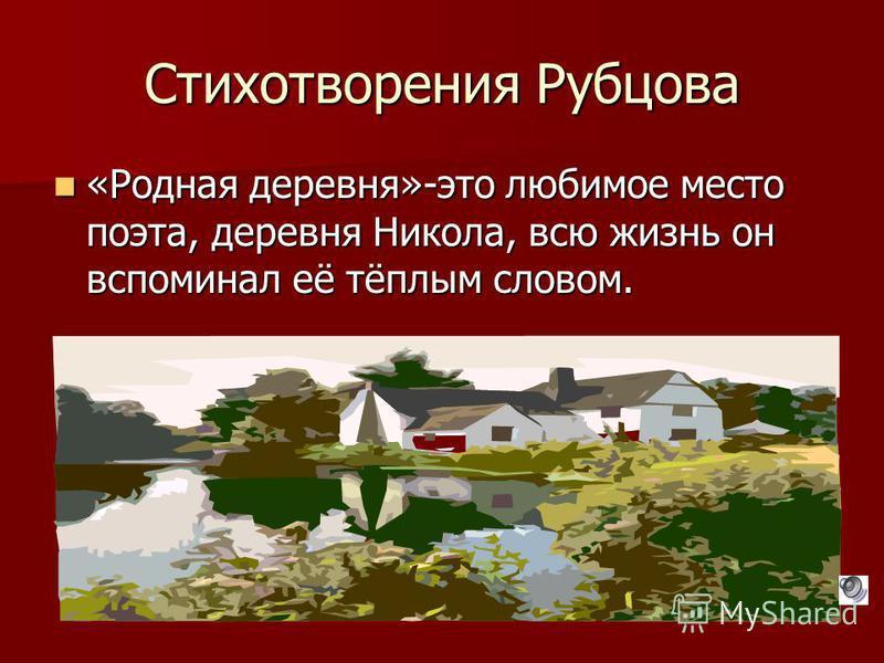 Стихотворения Рубцова «Родная деревня»-это любимое место поэта, деревня Никола, всю жизнь он вспоминал её тёплым словом. «Родная деревня»-это любимое место поэта, деревня Никола, всю жизнь он вспоминал её тёплым словом.