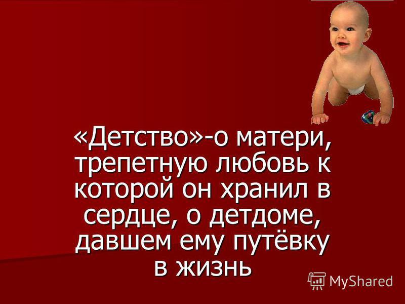 «Детство»-о матери, трепетную любовь к которой он хранил в сердце, о детдоме, давшем ему путёвку в жизнь