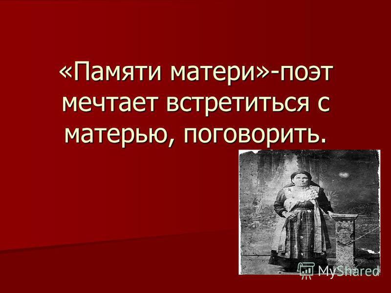 «Памяти матери»-поэт мечтает встретиться с матерью, поговорить.