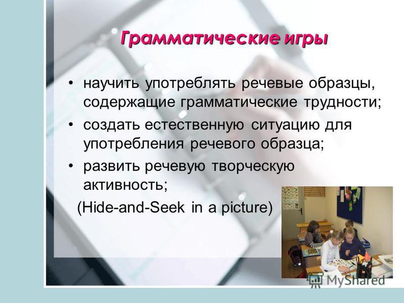 Грамматические игры научить употреблять речевые образцы, содержащие грамматические трудности; создать естественную ситуацию для употребления речевого образца; развить речевую творческую активность; (Hide-and-Seek in a picture)