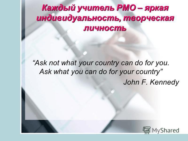 Каждый учитель РМО – яркая индивидуальность, творческая личность Ask not what your country can do for you. Ask what you can do for your country John F. Kennedy