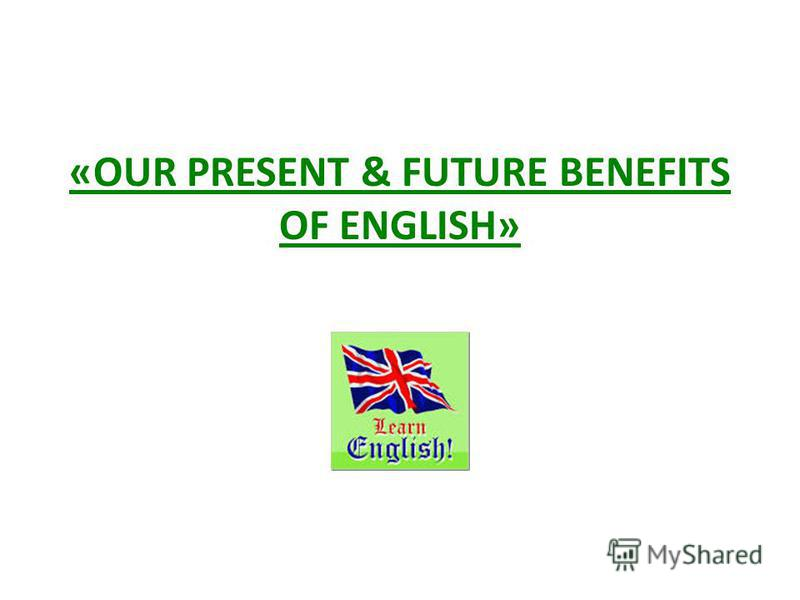 «OUR PRESENT & FUTURE BENEFITS OF ENGLISH»