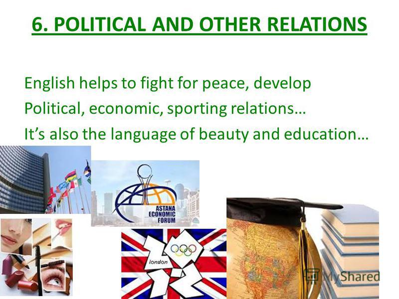 6. POLITICAL AND OTHER RELATIONS English helps to fight for peace, develop Political, economic, sporting relations… Its also the language of beauty and education…