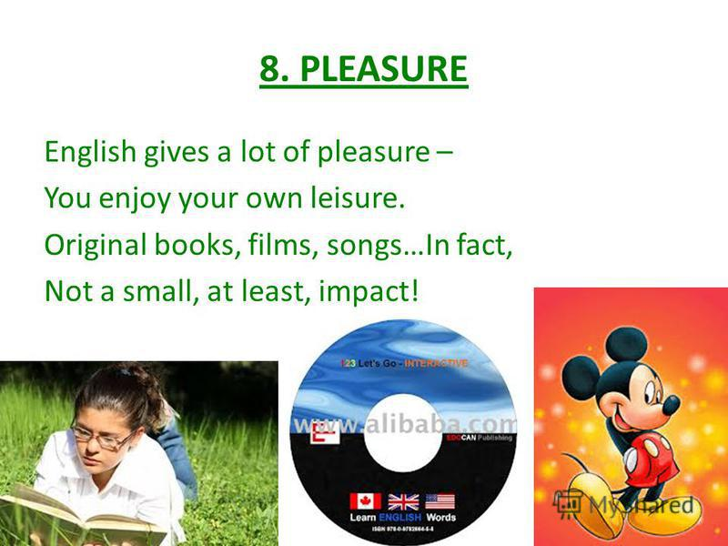 8. PLEASURE English gives a lot of pleasure – You enjoy your own leisure. Original books, films, songs…In fact, Not a small, at least, impact!