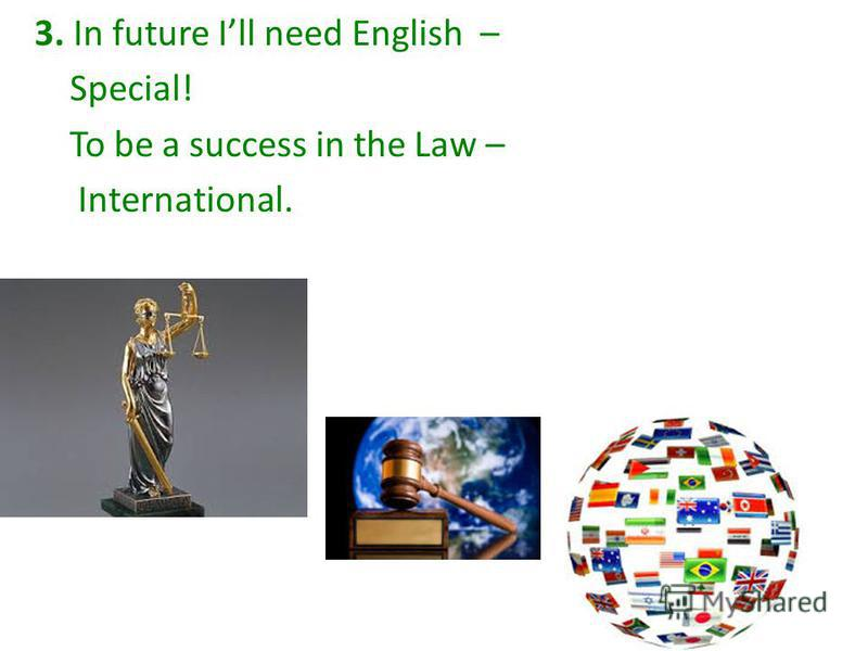 3. In future Ill need English – Special! To be a success in the Law – International.