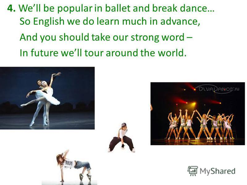 4. Well be popular in ballet and break dance… So English we do learn much in advance, And you should take our strong word – In future well tour around the world.