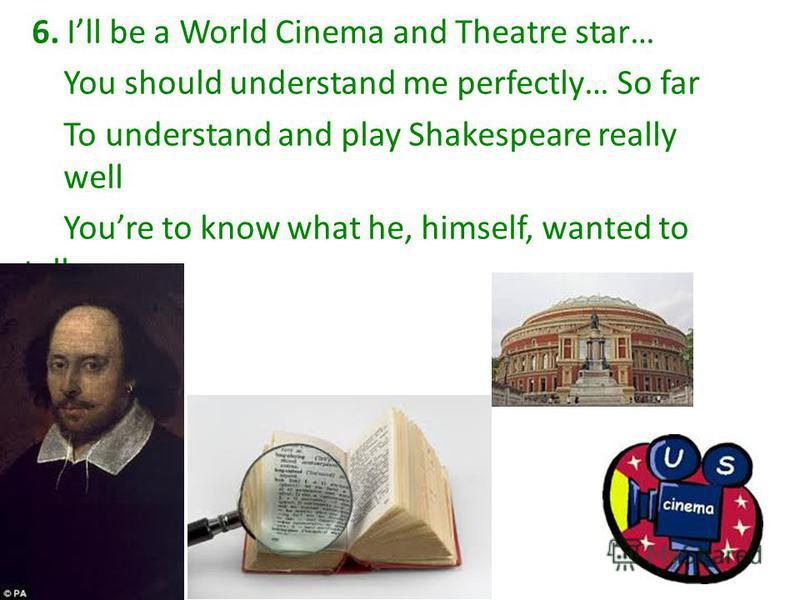 6. Ill be a World Cinema and Theatre star… You should understand me perfectly… So far To understand and play Shakespeare really well Youre to know what he, himself, wanted to tell.