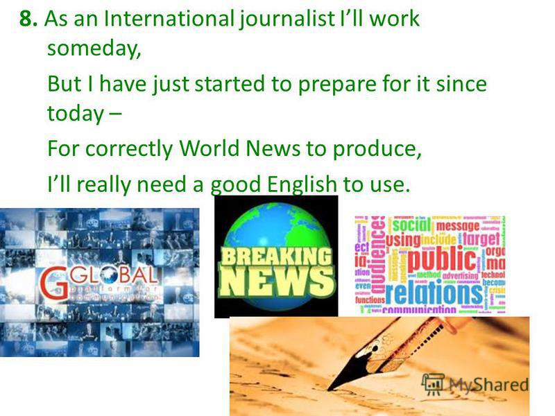 8. As an International journalist Ill work someday, But I have just started to prepare for it since today – For correctly World News to produce, Ill really need a good English to use.