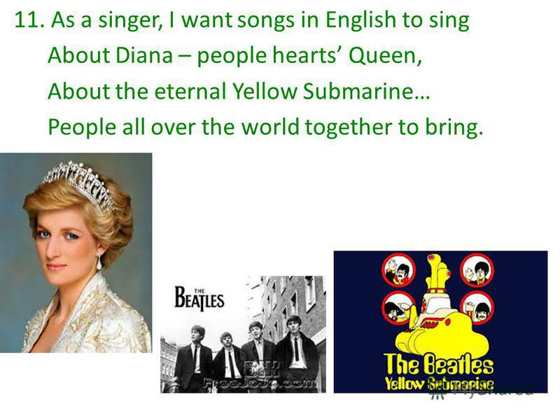 11. As a singer, I want songs in English to sing About Diana – people hearts Queen, About the eternal Yellow Submarine… People all over the world together to bring.