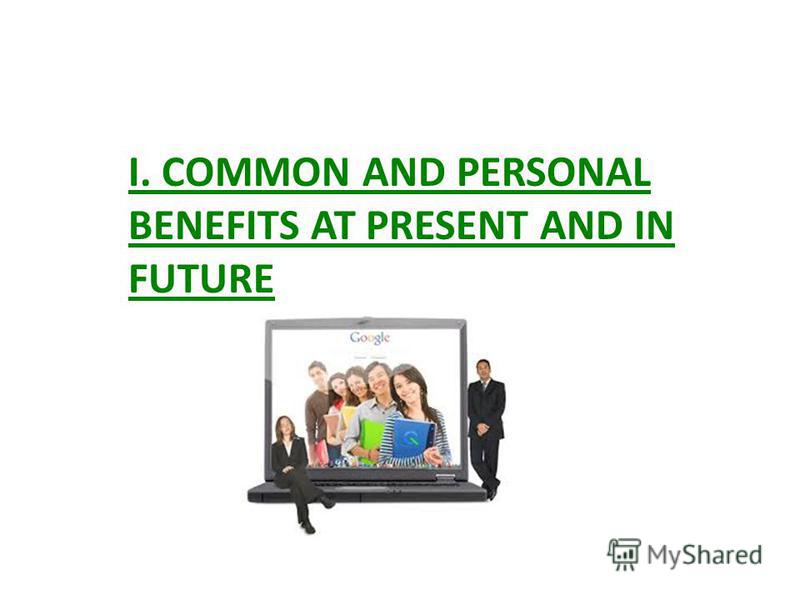 I. COMMON AND PERSONAL BENEFITS AT PRESENT AND IN FUTURE