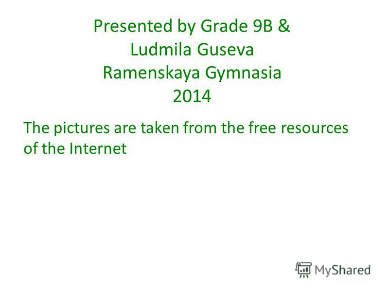 Presented by Grade 9B & Ludmila Guseva Ramenskaya Gymnasia 2014 The pictures are taken from the free resources of the Internet