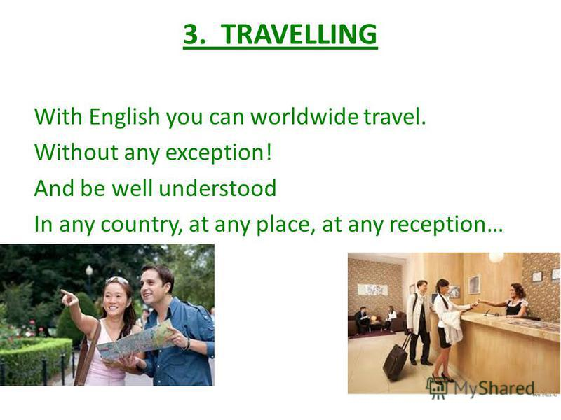 3. TRAVELLING With English you can worldwide travel. Without any exception! And be well understood In any country, at any place, at any reception…
