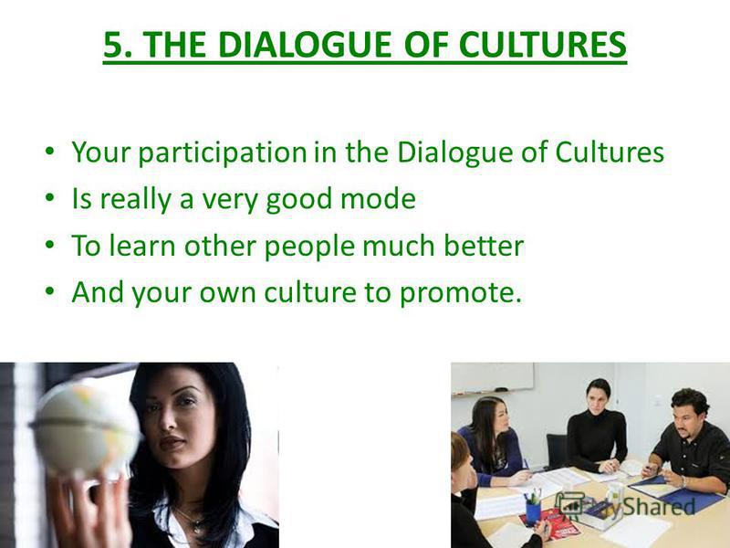 5. THE DIALOGUE OF CULTURES Your participation in the Dialogue of Cultures Is really a very good mode To learn other people much better And your own culture to promote.
