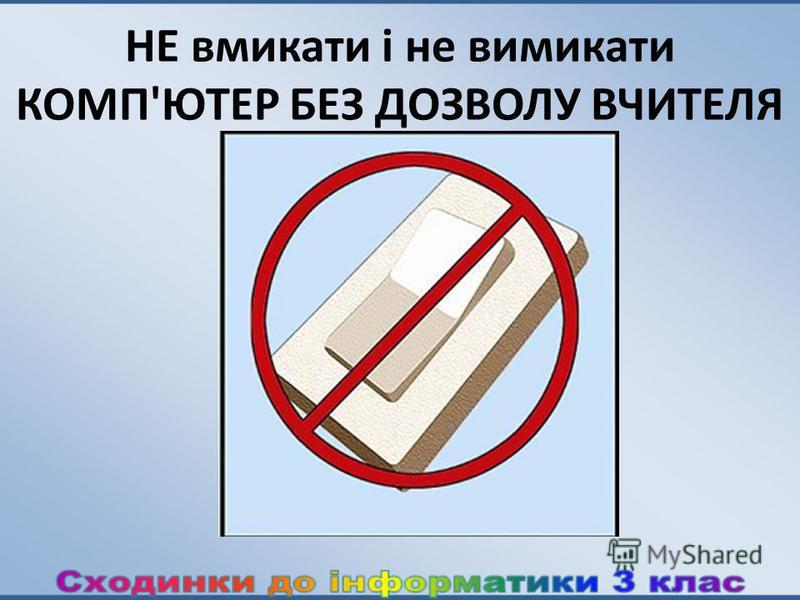 НЕ вмикати і не вимикати КОМП'ЮТЕР БЕЗ ДОЗВОЛУ ВЧИТЕЛЯ