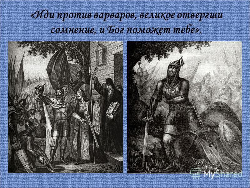 «Иди против варваров, великое отвергши сомнение, и Бог поможет тебе».