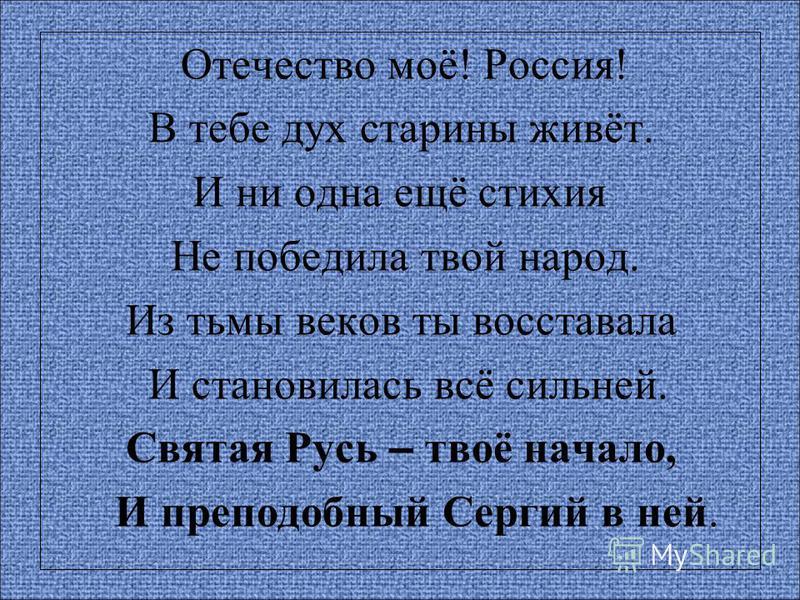Отечество моё! Россия! В тебе дух старины живёт. И ни одна ещё стихия Не победила твой народ. Из тьмы веков ты восставала И становилась всё сильней. Святая Русь – твоё начало, И преподобный Сергий в ней.