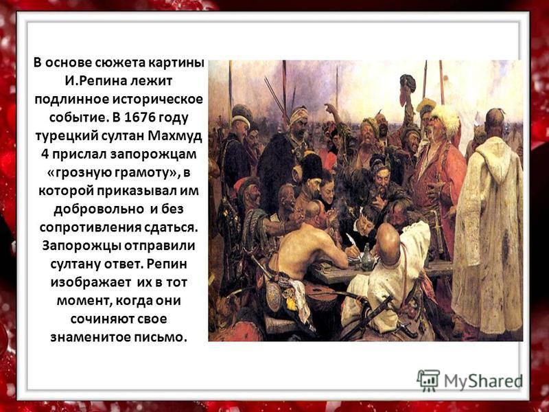 В основе сюжета картины И.Репина лежит подлинное историческое событие. В 1676 году турецкий султан Махмуд 4 прислал запорожцам «грозную грамоту», в которой приказывал им добровольно и без сопротивления сдаться. Запорожцы отправили султану ответ. Репи