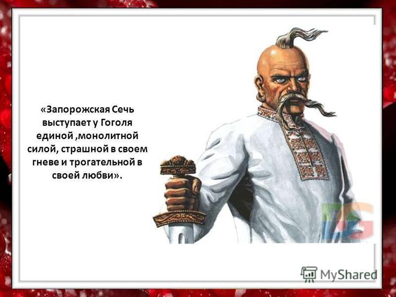 «Запорожская Сечь выступает у Гоголя единой,монолитной силой, страшной в своем гневе и трогательной в своей любви».