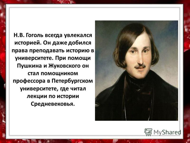 Н.В. Гоголь всегда увлекался историей. Он даже добился права преподавать историю в университете. При помощи Пушкина и Жуковского он стал помощником профессора в Петербургском университете, где читал лекции по истории Средневековья.