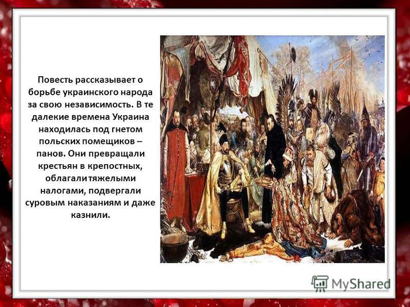 Повесть рассказывает о борьбе украинского народа за свою независимость. В те далекие времена Украина находилась под гнетом польских помещиков – панов. Они превращали крестьян в крепостных, облагали тяжелыми налогами, подвергали суровым наказаниям и д