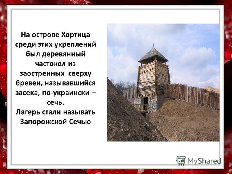 На острове Хортица среди этих укреплений был деревянный частокол из заостренных сверху бревен, называвшийся засека, по-украински – сечь. Лагерь стали называть Запорожской Сечью
