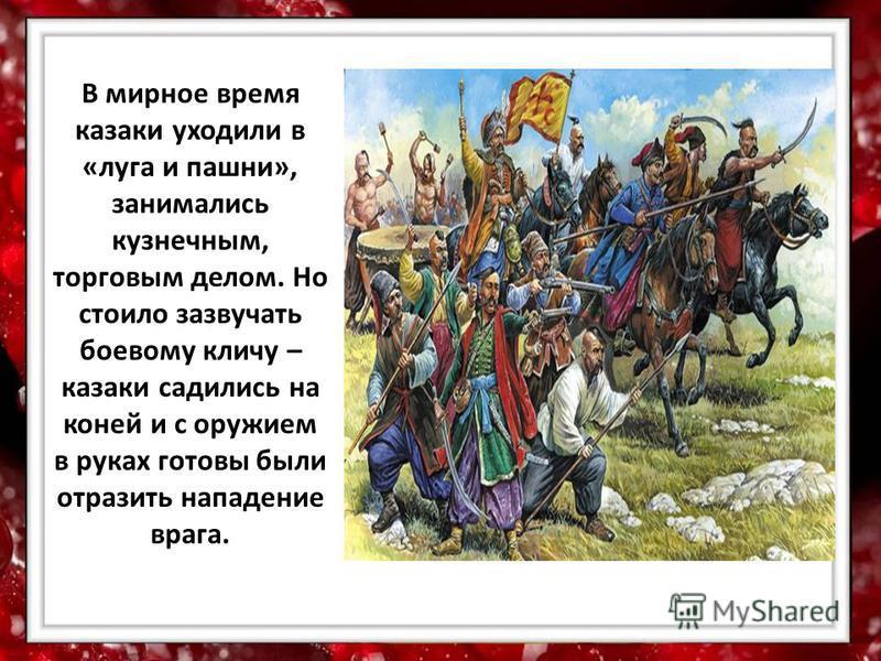 В мирное время казаки уходили в «луга и пашни», занимались кузнечным, торговым делом. Но стоило зазвучать боевому кличу – казаки садились на коней и с оружием в руках готовы были отразить нападение врага.