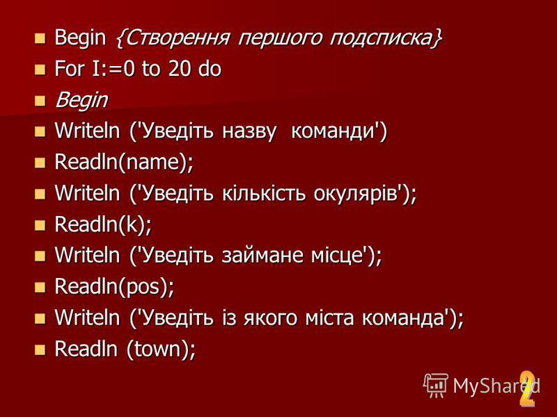 Begin {Створення першого подсписка} Begin {Створення першого подсписка} For I:=0 to 20 do For I:=0 to 20 do Begin Begin Writeln ('Уведіть назву команды') Writeln ('Уведіть назву команды') Readln(name); Readln(name); Writeln ('Уведіть кількість окуляр