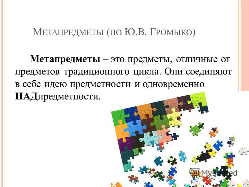 М ЕТАПРЕДМЕТЫ ( ПО Ю.В. Г РОМЫКО ) Метапредметы – это предметы, отличные от предметов традиционного цикла. Они соединяют в себе идею предметности и одновременно НАДпредметности.