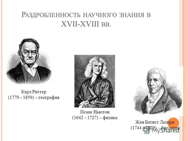 Р АЗДРОБЛЕННОСТЬ НАУЧНОГО ЗНАНИЯ В XVII-XVIII ВВ. Исаак Ньютон (1642 - 1727) – физика Жан Батист Ламарк (1744 - 1829) – биология Карл Риттер (1779 - 1859) – география