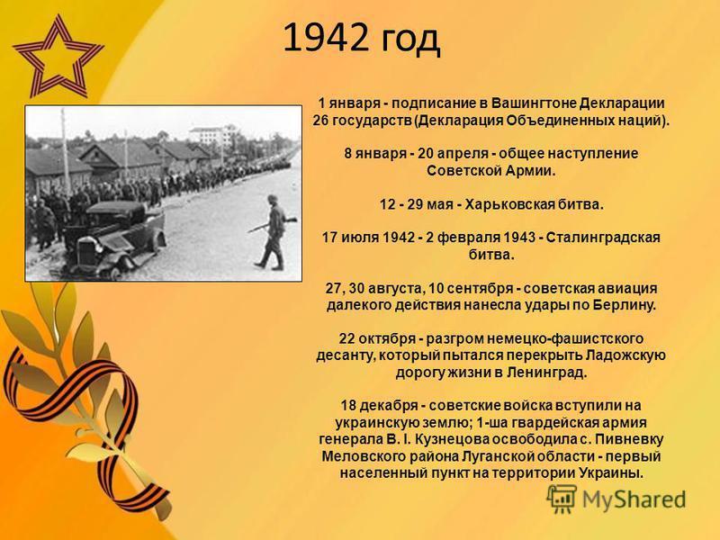 1942 год 1 января - подписание в Вашингтоне Декларации 26 государств (Декларация Объединенных наций). 8 января - 20 апреля - общее наступление Советской Армии. 12 - 29 мая - Харьковская битва. 17 июля 1942 - 2 февраля 1943 - Сталинградская битва. 27,