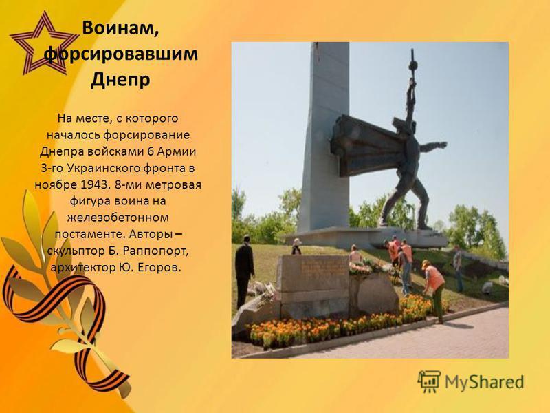 Воинам, форсировавшим Днепр На месте, с которого началось форсирование Днепра войсками 6 Армии 3-го Украинского фронта в ноябре 1943. 8-ми метровая фигура воина на железобетонном постаменте. Авторы – скульптор Б. Раппопорт, архитектор Ю. Егоров.