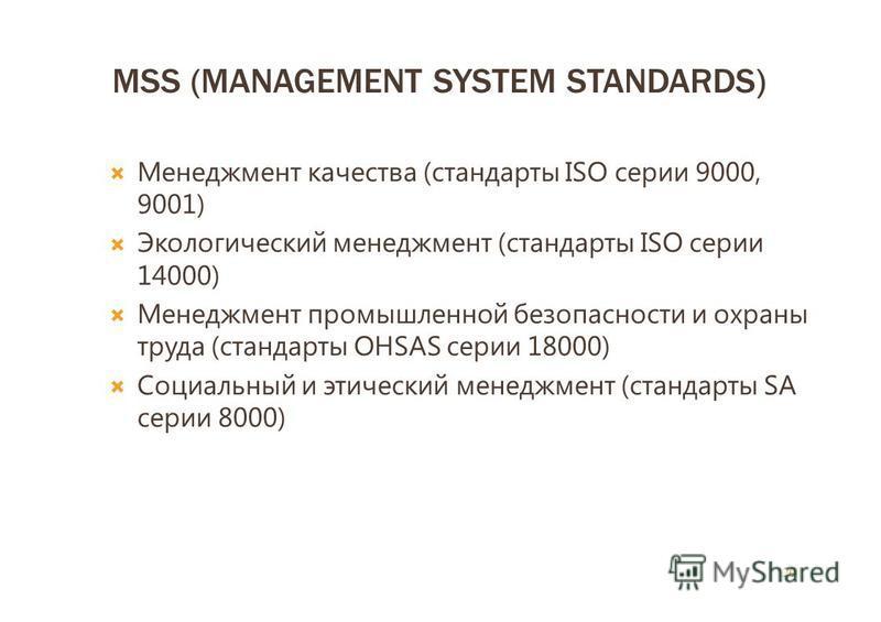 MSS (MANAGEMENT SYSTEM STANDARDS) Менеджмент качества (стандарты ISO серии 9000, 9001) Экологический менеджмент (стандарты ISO серии 14000) Менеджмент промышленной безопасности и охраны труда (стандарты OHSAS серии 18000) Социальный и этический менед
